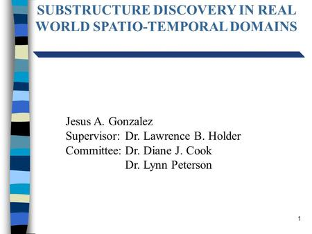 1 SUBSTRUCTURE DISCOVERY IN REAL WORLD SPATIO-TEMPORAL DOMAINS Jesus A. Gonzalez Supervisor:Dr. Lawrence B. Holder Committee:Dr. Diane J. Cook Dr. Lynn.