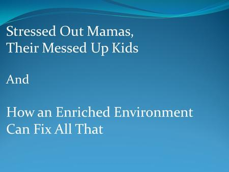 Stressed Out Mamas, Their Messed Up Kids And How an Enriched Environment Can Fix All That.
