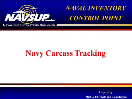 NAVAL INVENTORY CONTROL POINT 1 NAVAL INVENTORY CONTROL POINT Navy Carcass Tracking Prepared by: Michele Chermak and Louis Koplin.