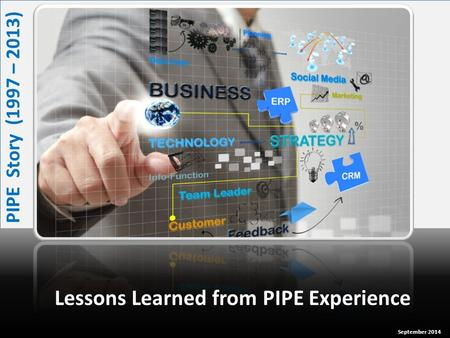 Lessons Learned from PIPE Experience PIPE Story (1997 – 2013) September 2014.