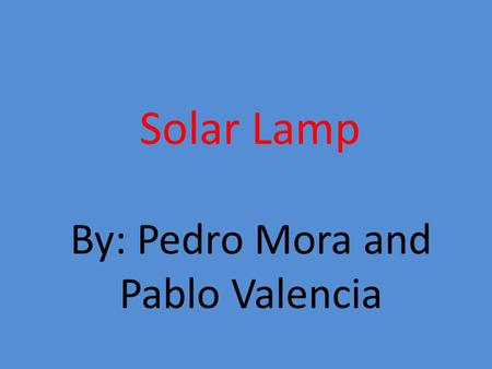 Solar Lamp By: Pedro Mora and Pablo Valencia. Hypothesis Our hypothesis for this project is that with solar energy we will save a lot of money and also.
