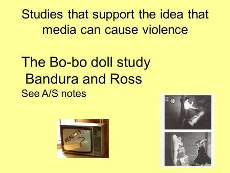 Studies that support the idea that media can cause violence The Bo-bo doll study Bandura and Ross See A/S notes.
