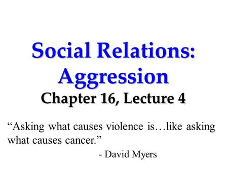 "Social Relations: Aggression Chapter 16, Lecture 4 ""Asking what causes violence is…like asking what causes cancer."" - David Myers."