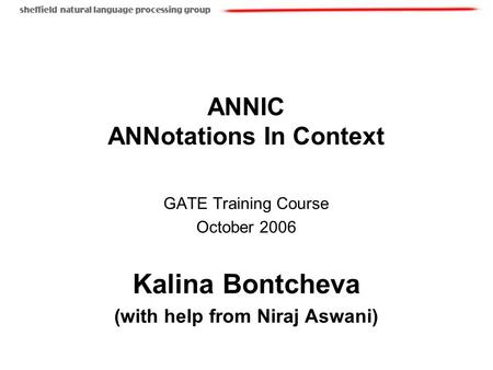 ANNIC ANNotations In Context GATE Training Course October 2006 Kalina Bontcheva (with help from Niraj Aswani)
