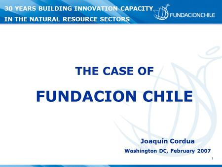 1 Joaquín Cordua Washington DC, February 2007 THE CASE OF FUNDACION CHILE 30 YEARS BUILDING INNOVATION CAPACITY IN THE NATURAL RESOURCE SECTORS.