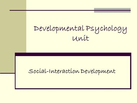 Developmental Psychology Unit Social-Interaction Development.