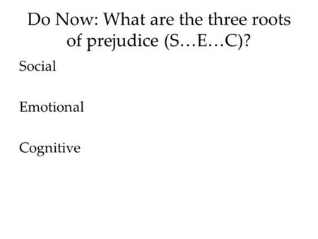 Do Now: What are the three roots of prejudice (S…E…C)? Social Emotional Cognitive.