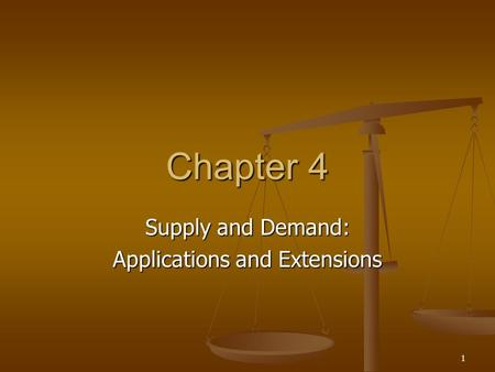 1 Chapter 4 Supply and Demand: Applications and Extensions.