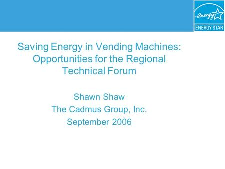 Saving Energy in Vending Machines: Opportunities for the Regional Technical Forum Shawn Shaw The Cadmus Group, Inc. September 2006.