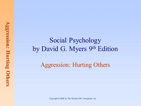 Aggression: Hurting Others Copyright © 2008 by The McGraw-Hill Companies, Inc. Social Psychology by David G. Myers 9 th Edition Aggression: Hurting Others.