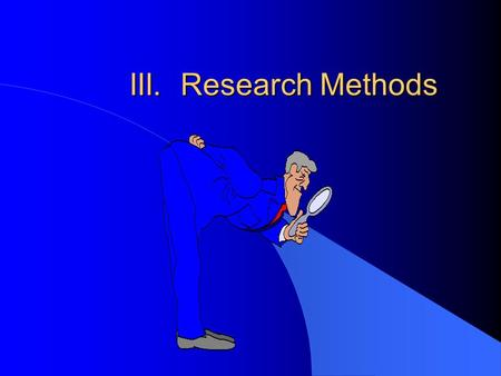 "III. Research Methods. A. How do psychologists ""do"" science? l If our intuition, common sense, and folk wisdom is not enough to make valid conclusions."