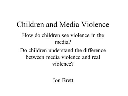 Children and Media Violence How do children see violence in the media? Do children understand the difference between media violence and real violence?