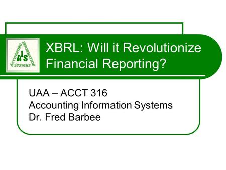 XBRL: Will it Revolutionize Financial Reporting? UAA – ACCT 316 Accounting Information Systems Dr. Fred Barbee.