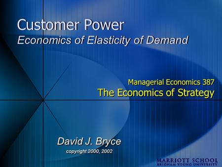 Customer Power Economics of Elasticity of Demand David J. Bryce copyright 2000, 2002 David J. Bryce copyright 2000, 2002 Managerial Economics 387 The Economics.