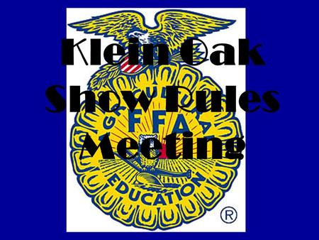 Klein Oak Show Rules Meeting. Monday, February 3 Show Barn 6:00 pm Everyone MUST attend who is showing an animal.