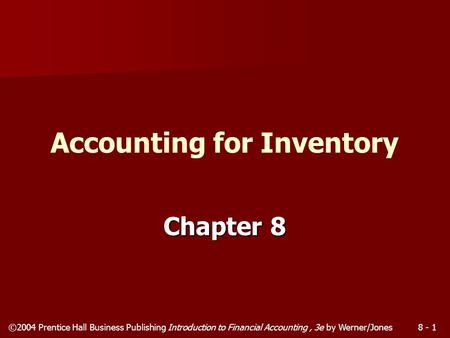 ©2004 Prentice Hall Business Publishing Introduction to Financial Accounting, 3e by Werner/Jones8 - 1 Chapter 8 Accounting for Inventory.