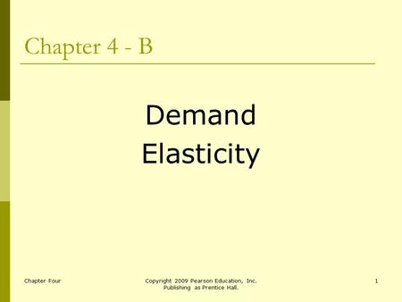 Chapter FourCopyright 2009 Pearson Education, Inc. Publishing as Prentice Hall. 1 Chapter 4 - B Demand Elasticity.