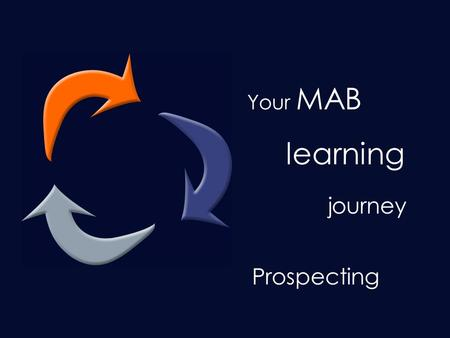 Your learning journey… Your MAB learning journey Prospecting.
