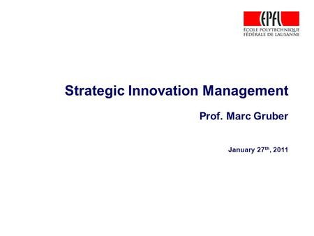 Strategic Innovation Management Prof. Marc Gruber January 27 th, 2011.