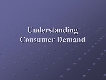 Understanding Consumer Demand. Basics of Consumer Demand Scarcity Price allocates scare resources Two principles of consumer behavior Consumers always.
