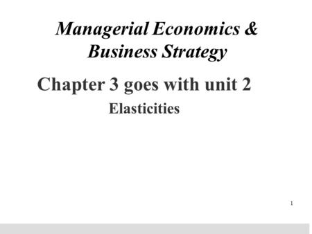 1 Managerial Economics & Business Strategy Chapter 3 goes with unit 2 Elasticities.