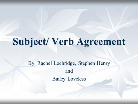 Subject/ Verb Agreement By: Rachel Lochridge, Stephen Henry and Bailey Loveless.