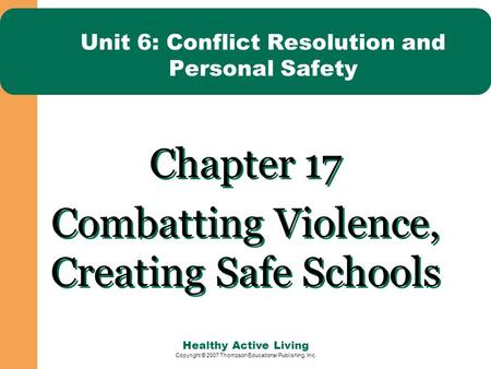 Healthy Active Living Copyright © 2007 Thompson Educational Publishing, Inc. Unit 6: Conflict Resolution and Personal Safety Chapter 17 Combatting Violence,