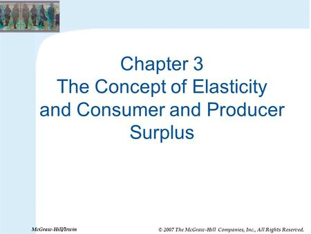 © 2007 The McGraw-Hill Companies, Inc., All Rights Reserved. McGraw-Hill/Irwin Chapter 3 The Concept of Elasticity and Consumer and Producer Surplus.