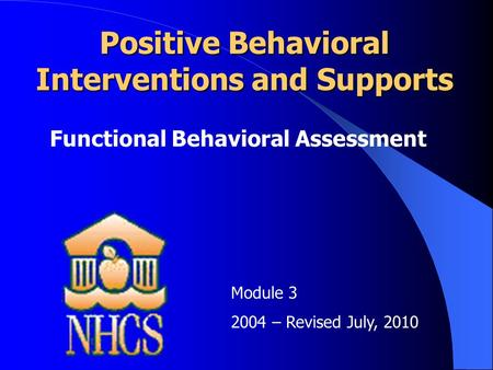 Positive Behavioral Interventions and Supports Functional Behavioral Assessment Module 3 2004 – Revised July, 2010.