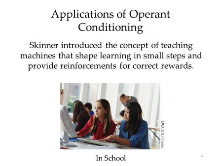 1 Applications of Operant Conditioning Skinner introduced the concept of teaching machines that shape learning in small steps and provide reinforcements.