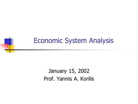 Economic System Analysis January 15, 2002 Prof. Yannis A. Korilis.