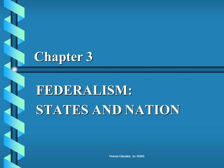 Pearson Education, Inc. ©2005 Chapter 3 FEDERALISM: STATES AND NATION.
