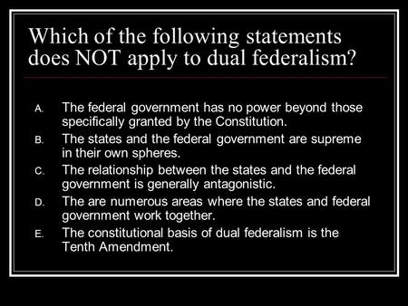 Which of the following statements does NOT apply to dual federalism?