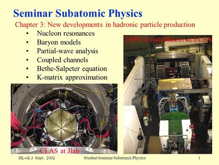 HL-ch.3 Sept. 2002Student Seminar Subatomic Physics1 Seminar Subatomic Physics Chapter 3: New developments in hadronic particle production Nucleon resonances.