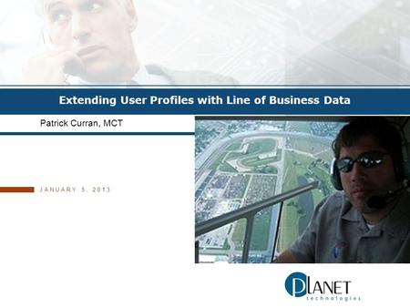 © 2011 PLANET TECHNOLOGIES, INC. Extending User Profiles with Line of Business Data Patrick Curran, MCT JANUARY 5, 2013.
