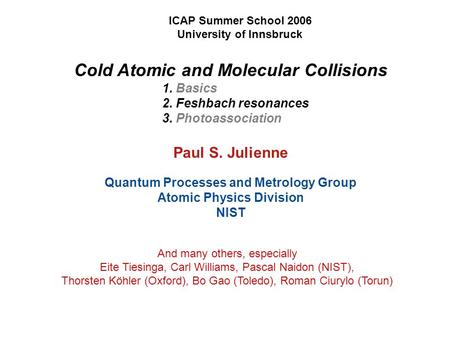 Cold Atomic and Molecular Collisions 1. Basics 2. Feshbach resonances 3. Photoassociation Paul S. Julienne Quantum Processes and Metrology Group Atomic.