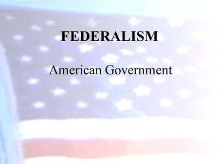 FEDERALISM American Government.