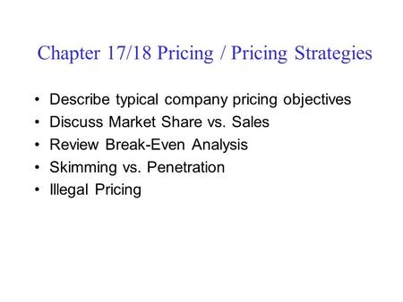Chapter 17/18 Pricing / Pricing Strategies Describe typical company pricing objectives Discuss Market Share vs. Sales Review Break-Even Analysis Skimming.