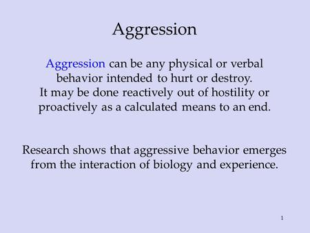 Aggression Aggression can be any physical or verbal behavior intended to hurt or destroy. It may be done reactively out of hostility or proactively as.