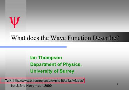 1 What does the Wave Function Describe? Ian Thompson Department of Physics, University of Surrey  Talk: