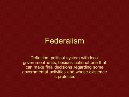 Federalism Definition: political system with local government units, besides national one that can make final decisions regarding some governmental activities.