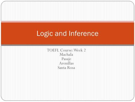 TOEFL Course: Week 2 Machala Pasaje Arenillas Santa Rosa Logic and Inference.