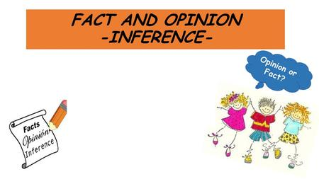FACT AND OPINION -INFERENCE-. CONTENT - A fact is something that is true or false. - It can be proven by the real information and evidence. -These are.