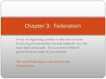 Chapter 3: Federalism A way of organizing a nation so that two or more levels of government have formal authority over the same land and people. It.