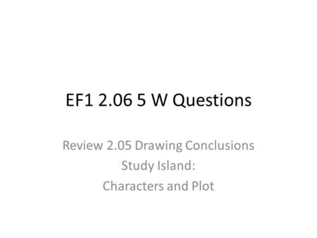 EF1 2.06 5 W Questions Review 2.05 Drawing Conclusions Study Island: Characters and Plot.