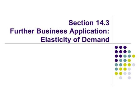 Section 14.3 Further Business Application: Elasticity of Demand.