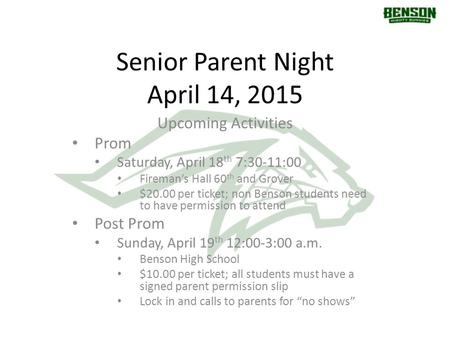Senior Parent Night April 14, 2015 Upcoming Activities Prom Saturday, April 18 th 7:30-11:00 Fireman's Hall 60 th and Grover $20.00 per ticket; non Benson.