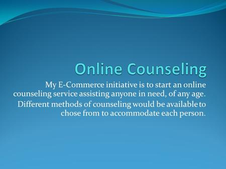 My E-Commerce initiative is to start an online counseling service assisting anyone in need, of any age. Different methods of counseling would be available.