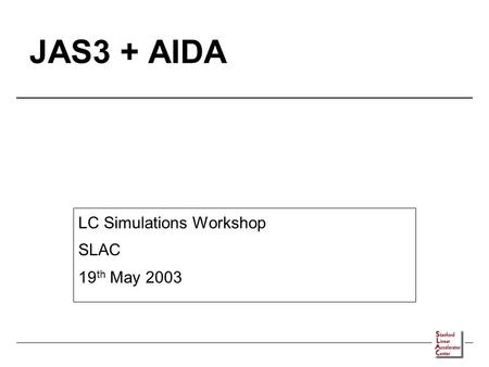 JAS3 + AIDA LC Simulations Workshop SLAC 19 th May 2003.