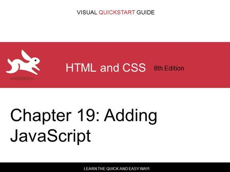 LEARN THE QUICK AND EASY WAY! VISUAL QUICKSTART GUIDE HTML and CSS 8th Edition Chapter 19: Adding JavaScript.